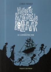 Histoires Bizarres De Balthazar T.6 ; Le Labyrinthe D'Or - Couverture - Format classique