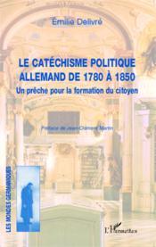 Le catéchisme politique allemand de 1780 à 1850 ; un prêche pour la formation du citoyen - Couverture - Format classique