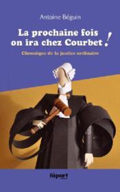 La prochaine fois, on ira chez Courbet ! chronique de la justice ordinaire - Couverture - Format classique