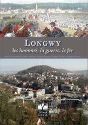 Longwy ; les hommes, la guerre, le fer - Couverture - Format classique