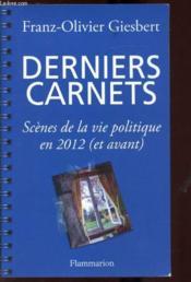 Derniers carnets ; scènes de la vie politique en 2012 (et avant) - Couverture - Format classique
