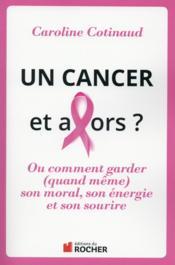 Un cancer et alors ? ; ou comment garder (quand même) son moral, son énergie et son sourire - Couverture - Format classique