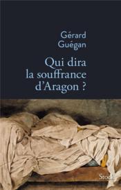 Qui dira la souffrance d'Aragon ? - Couverture - Format classique