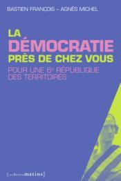La démocratie près de chez vous ; pour une 6e République des territoires - Couverture - Format classique