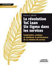 La révolution ToC Lean Six Sigma dans les services ; comprendre, analyser et améliorer la performance de sa relation de service - Couverture - Format classique