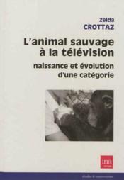 L'animal sauvage à la télévision ; naissance et évolution d'une catégorie - Couverture - Format classique