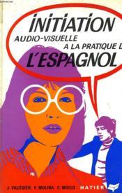 Initiation Audio-Visuelle A La Pratique De L'Espagnol, Methode Structurale D'Entrainement Intensif A L'Expression Spontanee, Grands Commencants - Couverture - Format classique