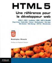 HTML 5 ; une référence pour le développeur web ; HTML5, CSS3, JavaScript, DOM, W3C and WhatWG, Drag and drop, Audio/vidéo, canvas, géolocalisation, hors ligne, Web Sockets, Web Storage, API File, microformats - Couverture - Format classique