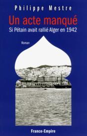 Un acte manqué ; si Pétain avait rallié Alger en 1942 - Couverture - Format classique