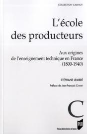 L'école des producteurs ; aux origines de l'enseignement technique en France (1800-1940) - Couverture - Format classique