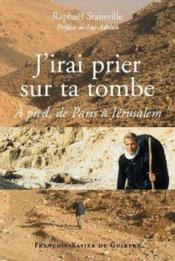 J'irai prier sur ta tombe ; à pied, de Paris à Jérusalem - Couverture - Format classique