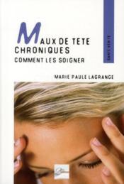 Maux de tête chroniques ; comment les soigner ; témoignages, pahtologies et techniques adaptées - Couverture - Format classique