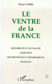 Le Ventre De La France : Historicite Et Actualite Agricoles Des Regions Et Departements Francais - Couverture - Format classique