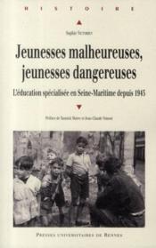 Jeunesses malheureuses, jeunesses dangereuses ; l'éducation spécialisée en Seine-Maritime depuis 1945 - Couverture - Format classique