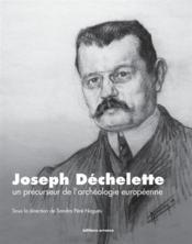 Joseph Déchelette ; un précurseur de l'archéologie européenne - Couverture - Format classique