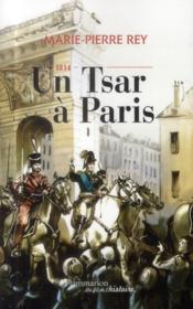 1814, un Tsar à Paris ; 1814, l'année où les Russes ont fait l'histoire de France - Couverture - Format classique