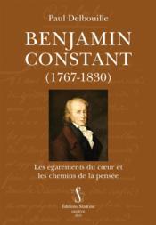 Benjamin Constant, 1767-1830 ; les égarements du coeur et les chemins de la pensée - Couverture - Format classique