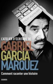 L'atelier d'écriture de Gabriel Garcia Marquez ; comment raconter une histoire - Couverture - Format classique