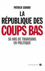 La république des coups bas ; 50 ans de trahisons en politique - Couverture - Format classique