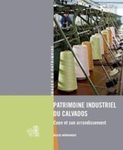 Patrimoine industriel du Calvados ; Caen et son arrondissement - Couverture - Format classique