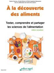 À la découverte des aliments ; tester, comprendre et partager les sciences de l'alimentation ; édition 2017 - Couverture - Format classique
