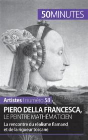Piero Della Francesca, le peintre mathématicien ; la rencontre du réalisme flamand et de la rigueur toscane - Couverture - Format classique