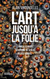 L'art jusqu'à la folie ; Camille Claudel, Séraphine de Senlis, Aloïse Corbaz - Couverture - Format classique