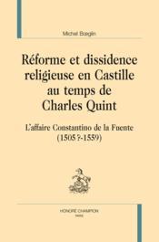 Réforme et dissidence religieuse en Castille au temps de Charles Quint ; l'affaire Constantino de la Fuente (1505?-1559) - Couverture - Format classique