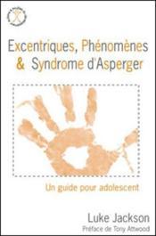 Excentriques, phénomènes & syndrome d'Asperger ; un guide pour adolescent - Couverture - Format classique