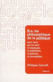 B.A.-BA philosophique de la politique ; à l'usage de ceux qui ne sont ni patrons ni énarques ni journalistes - Couverture - Format classique