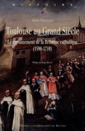 Toulouse au grand siècle ; le rayonnement de la Réforme catholique (1590-1710) - Couverture - Format classique
