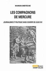Les compagnons de mercure ; journalisme et politique dans l'Europe de Louis XIV - Couverture - Format classique