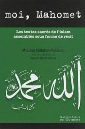 Moi, Mahomet ; les textes sacrés de l'islam assemblés sous forme de récit - Couverture - Format classique