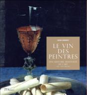 Le vin des peintres ; une histoire hédoniste de l'art, XVe-XXIe siècle - Couverture - Format classique