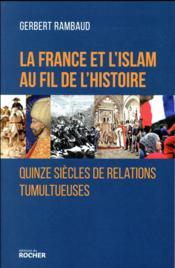 La France et l'Islam au fil de l'histoire ; 15 siècles de relations tumultueuses - Couverture - Format classique