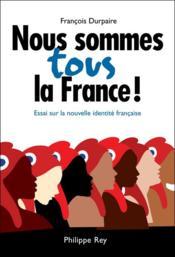 Nous sommes tous la France ! ; essai sur la nouvelle identité française - Couverture - Format classique