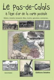 La Pas-de-Calais à l'âge d'or de la carte postale ; métiers, industrie, transports, fêtes, moulins, agriculture, commerces... - Couverture - Format classique