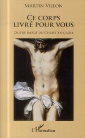 Ce corps livré pour vous ; l'autre image du Christ en croix - Couverture - Format classique