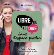 Libre de le dire dans l'espace public ; dans la rue, les lieux publics et en public - Couverture - Format classique