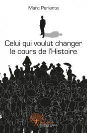 Celui Qui Voulut Changer Le Cours De L'Histoire - Couverture - Format classique