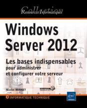 Windows Server 2012 ; les bases indispensables pour administrer et configurer votre serveur - Couverture - Format classique