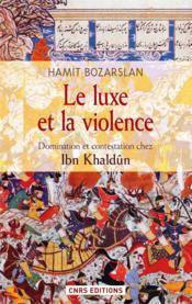 Le luxe et la violence ; domination et contestation chez Ibn Khaldûn - Couverture - Format classique