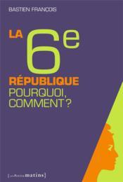 La sixième République ; pourquoi, comment ? - Couverture - Format classique
