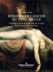 Soigner le cancer au xviiie siecle - triomphe et declin de la therapie par la cigue dans le journal - Couverture - Format classique