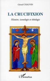La crucifixion ; histoire, iconologie et théologie - Couverture - Format classique
