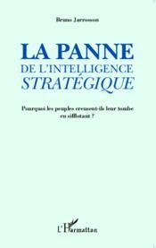 La panne de l'intelligence stratégique ; pourquoi les peuples creusent ils leur tombe en sifflotant ? - Couverture - Format classique