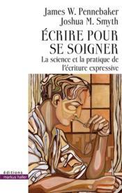 Écrire pour se soigner ; la science et la pratique de l'écriture expressive - Couverture - Format classique