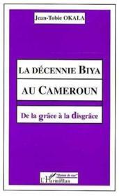 La décennie biya au Cameroun ; de la grâce à la disgrâce - Couverture - Format classique