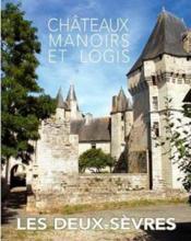Châteaux, Manoirs Et Logis ; Les Deux-Sèvres - Couverture - Format classique