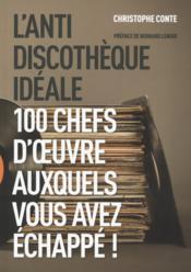 L'anti discothèque idéale ; 100 chefs-d'oeuvre auxquels vous avez échappé ! - Couverture - Format classique